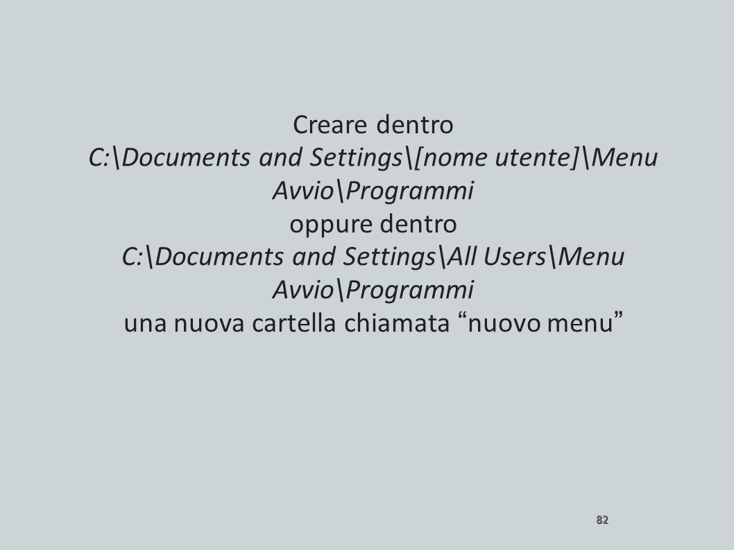 Creare dentro C:\Documents and Settings\[nome utente]\Menu Avvio\Programmi oppure dentro C:\Documents and Settings\All Users\Menu Avvio\Programmi una nuova cartella chiamata nuovo menu